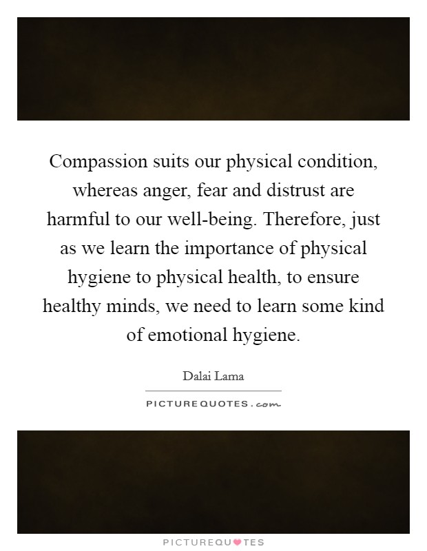 Compassion suits our physical condition, whereas anger, fear and distrust are harmful to our well-being. Therefore, just as we learn the importance of physical hygiene to physical health, to ensure healthy minds, we need to learn some kind of emotional hygiene Picture Quote #1