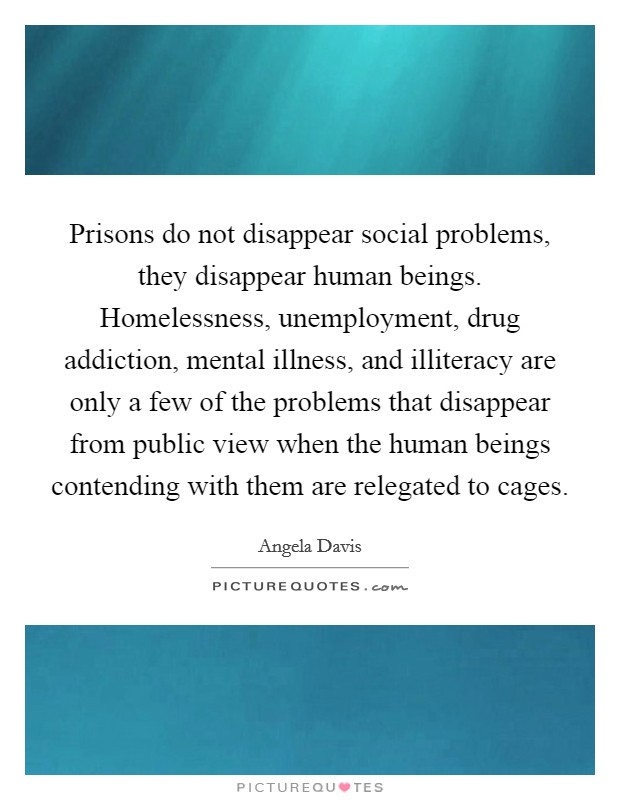 Prisons do not disappear social problems, they disappear human beings. Homelessness, unemployment, drug addiction, mental illness, and illiteracy are only a few of the problems that disappear from public view when the human beings contending with them are relegated to cages Picture Quote #1