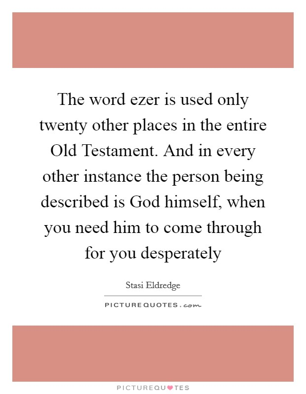 The word ezer is used only twenty other places in the entire Old Testament. And in every other instance the person being described is God himself, when you need him to come through for you desperately Picture Quote #1