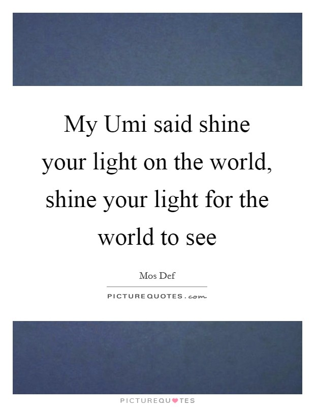 My Umi said shine your light on the world, shine your light for the world to see Picture Quote #1