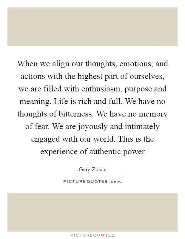 When we align our thoughts, emotions, and actions with the highest part of ourselves, we are filled with enthusiasm, purpose and meaning. Life is rich and full. We have no thoughts of bitterness. We have no memory of fear. We are joyously and intimately engaged with our world. This is the experience of authentic power Picture Quote #1