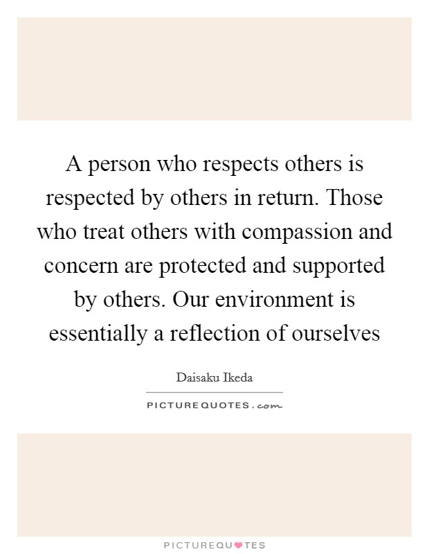 A person who respects others is respected by others in return. Those who treat others with compassion and concern are protected and supported by others. Our environment is essentially a reflection of ourselves Picture Quote #1