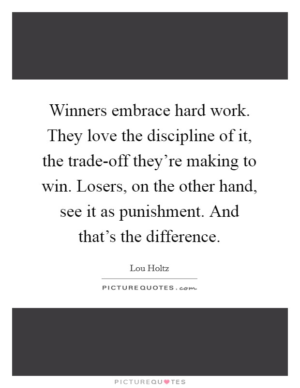 Winners embrace hard work. They love the discipline of it, the trade-off they're making to win. Losers, on the other hand, see it as punishment. And that's the difference Picture Quote #1