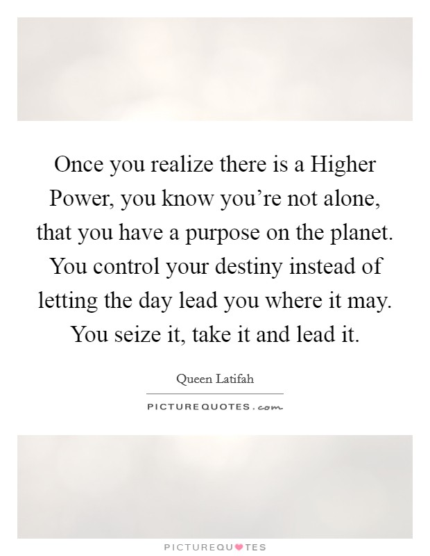 Once you realize there is a Higher Power, you know you're not alone, that you have a purpose on the planet. You control your destiny instead of letting the day lead you where it may. You seize it, take it and lead it Picture Quote #1