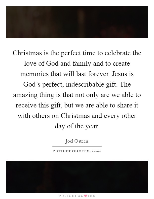 Christmas is the perfect time to celebrate the love of God and family and to create memories that will last forever. Jesus is God's perfect, indescribable gift. The amazing thing is that not only are we able to receive this gift, but we are able to share it with others on Christmas and every other day of the year Picture Quote #1
