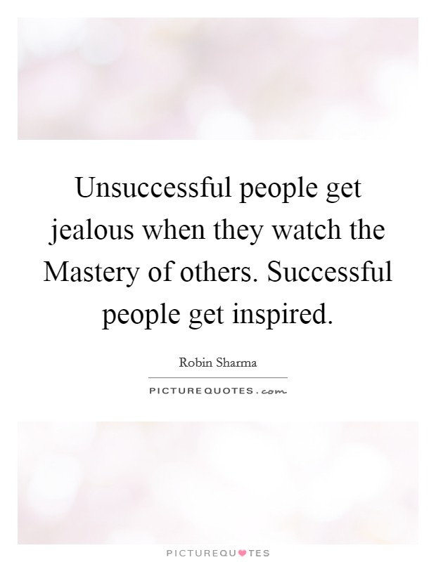 Unsuccessful people get jealous when they watch the Mastery of others. Successful people get inspired Picture Quote #1
