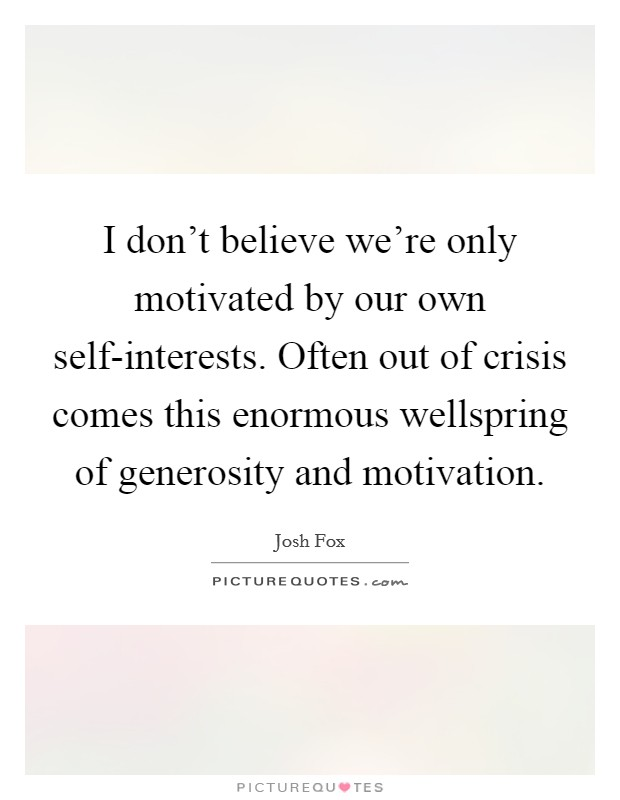 I don't believe we're only motivated by our own self-interests. Often out of crisis comes this enormous wellspring of generosity and motivation Picture Quote #1