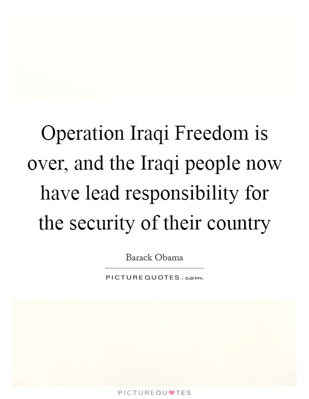 Operation Iraqi Freedom is over, and the Iraqi people now have lead responsibility for the security of their country Picture Quote #1