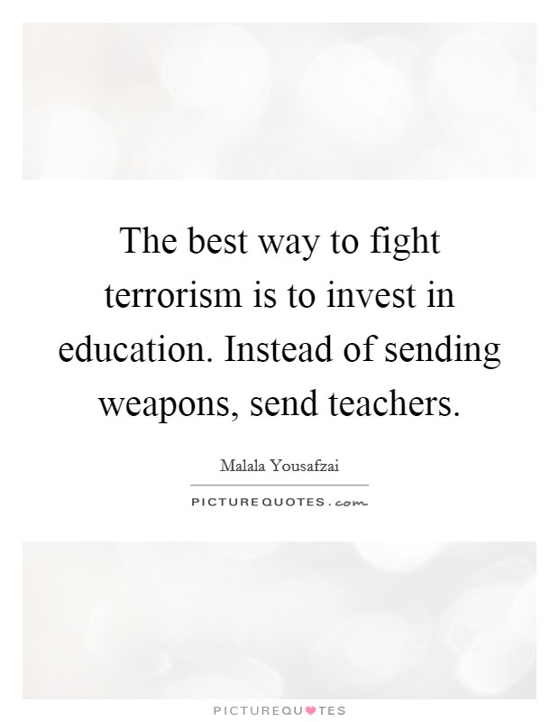 The best way to fight terrorism is to invest in education. Instead of sending weapons, send teachers Picture Quote #1