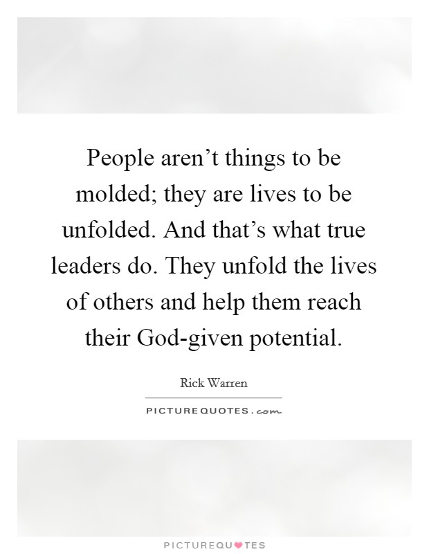 People aren't things to be molded; they are lives to be unfolded. And that's what true leaders do. They unfold the lives of others and help them reach their God-given potential Picture Quote #1