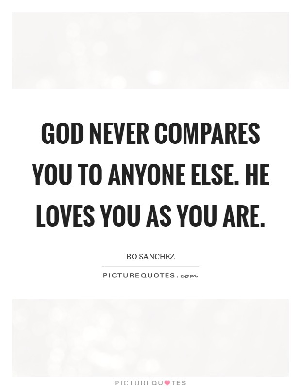 God Never Compares You To Anyone Else. He Loves You As You Are Picture Quote #1
