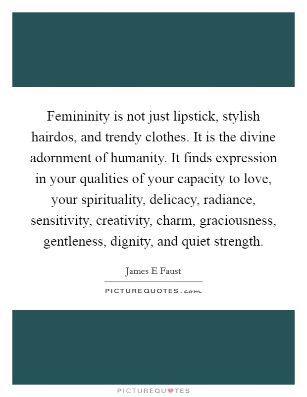 Femininity is not just lipstick, stylish hairdos, and trendy clothes. It is the divine adornment of humanity. It finds expression in your qualities of your capacity to love, your spirituality, delicacy, radiance, sensitivity, creativity, charm, graciousness, gentleness, dignity, and quiet strength Picture Quote #1