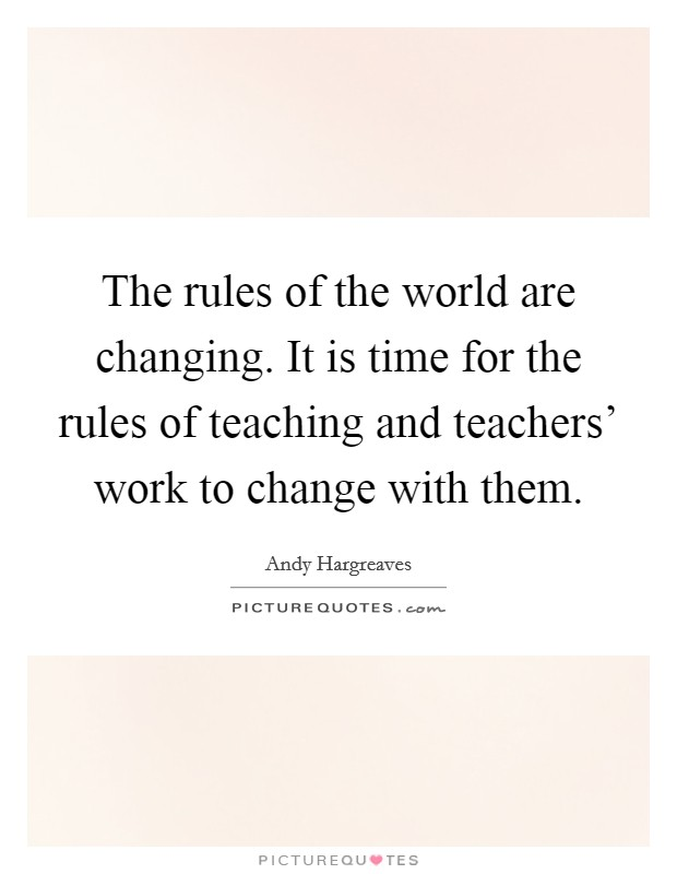 The rules of the world are changing. It is time for the rules of teaching and teachers' work to change with them Picture Quote #1