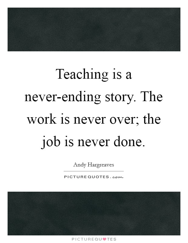 Teaching is a never-ending story. The work is never over; the job is never done Picture Quote #1