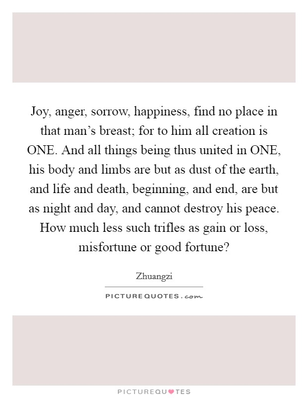 Joy, anger, sorrow, happiness, find no place in that man's breast; for to him all creation is ONE. And all things being thus united in ONE, his body and limbs are but as dust of the earth, and life and death, beginning, and end, are but as night and day, and cannot destroy his peace. How much less such trifles as gain or loss, misfortune or good fortune? Picture Quote #1