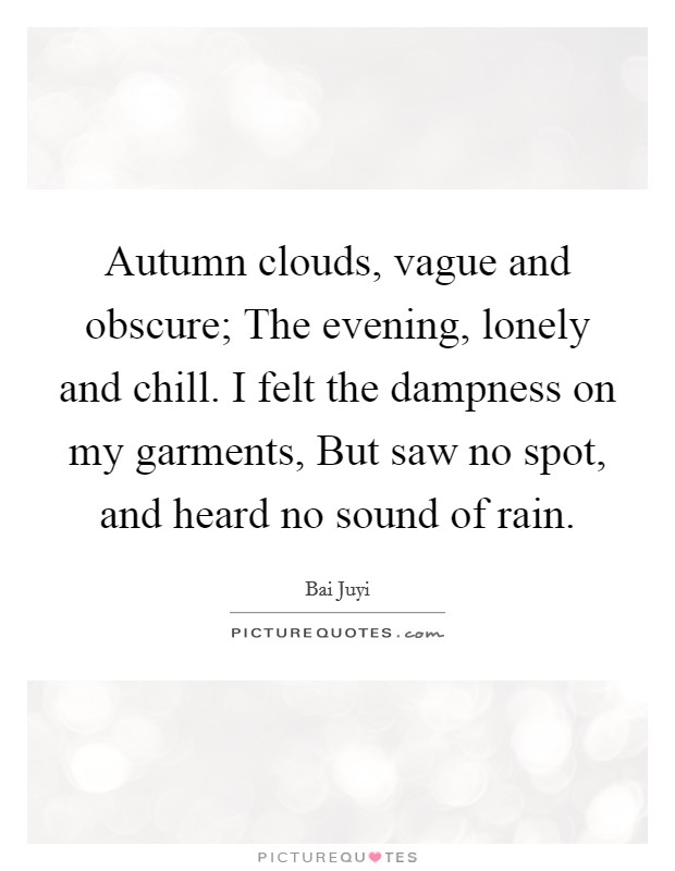 Autumn clouds, vague and obscure; The evening, lonely and chill. I felt the dampness on my garments, But saw no spot, and heard no sound of rain Picture Quote #1