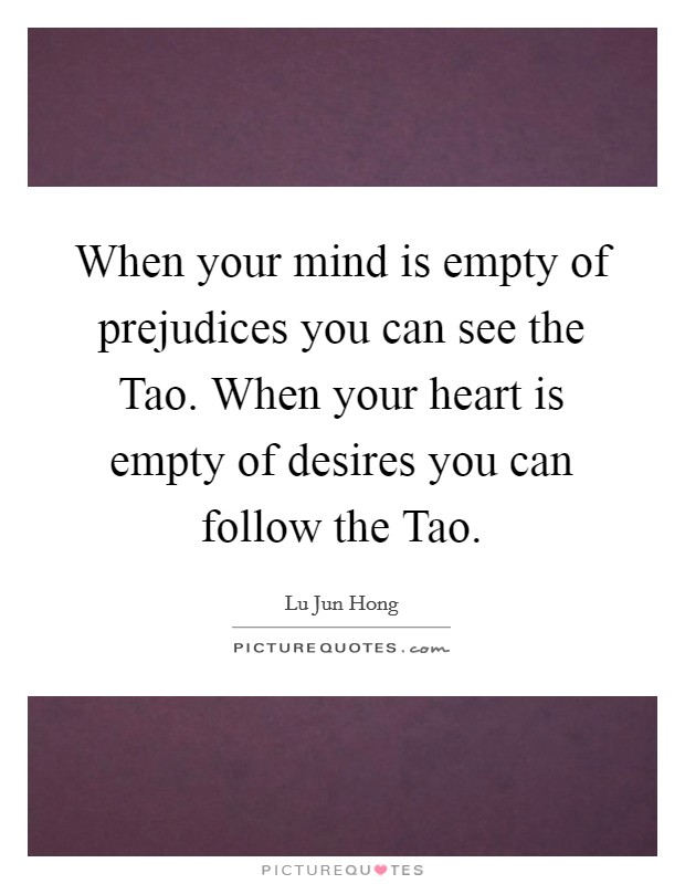 When your mind is empty of prejudices you can see the Tao. When your heart is empty of desires you can follow the Tao Picture Quote #1