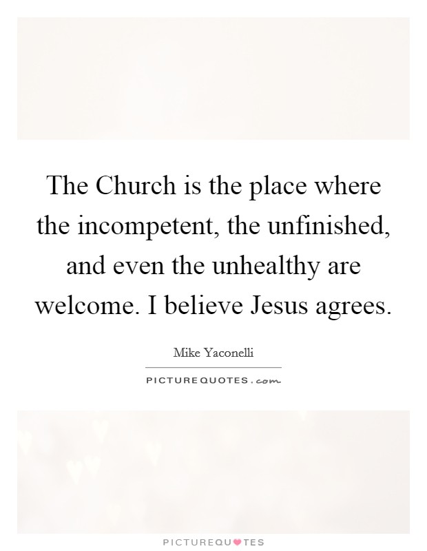 The Church is the place where the incompetent, the unfinished, and even the unhealthy are welcome. I believe Jesus agrees Picture Quote #1