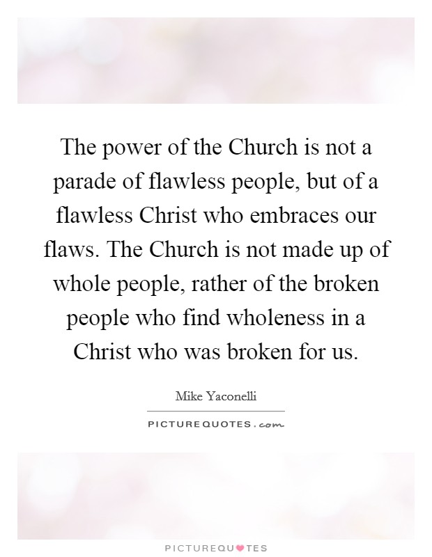 The power of the Church is not a parade of flawless people, but of a flawless Christ who embraces our flaws. The Church is not made up of whole people, rather of the broken people who find wholeness in a Christ who was broken for us Picture Quote #1