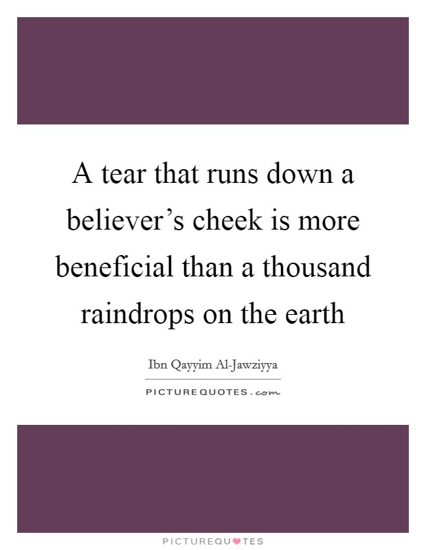 A tear that runs down a believer's cheek is more beneficial than a thousand raindrops on the earth Picture Quote #1