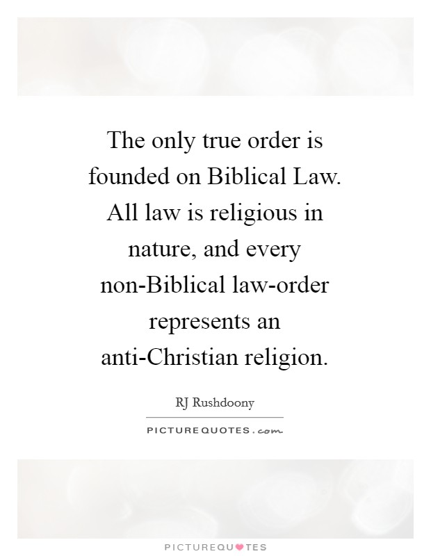 The only true order is founded on Biblical Law. All law is religious in nature, and every non-Biblical law-order represents an anti-Christian religion Picture Quote #1
