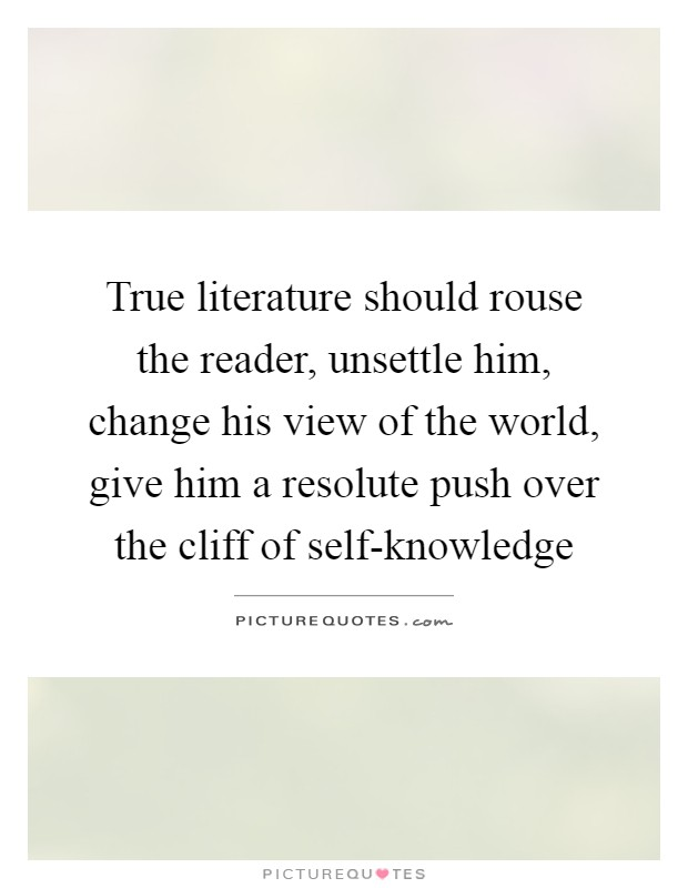 True literature should rouse the reader, unsettle him, change his view of the world, give him a resolute push over the cliff of self-knowledge Picture Quote #1
