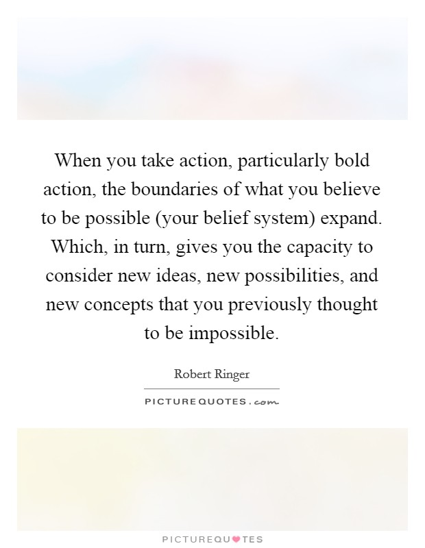 When you take action, particularly bold action, the boundaries of what you believe to be possible (your belief system) expand. Which, in turn, gives you the capacity to consider new ideas, new possibilities, and new concepts that you previously thought to be impossible Picture Quote #1