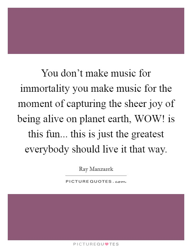 You don't make music for immortality you make music for the moment of capturing the sheer joy of being alive on planet earth, WOW! is this fun... this is just the greatest everybody should live it that way Picture Quote #1