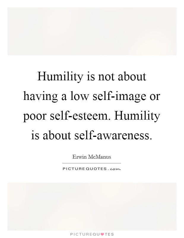 Humility is not about having a low self-image or poor self-esteem. Humility is about self-awareness Picture Quote #1