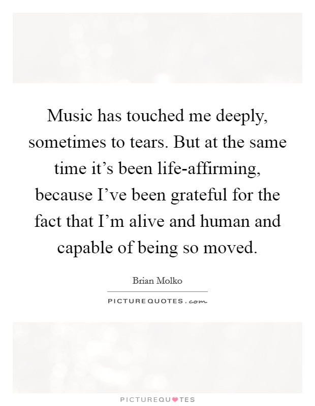 Music has touched me deeply, sometimes to tears. But at the same time it's been life-affirming, because I've been grateful for the fact that I'm alive and human and capable of being so moved Picture Quote #1