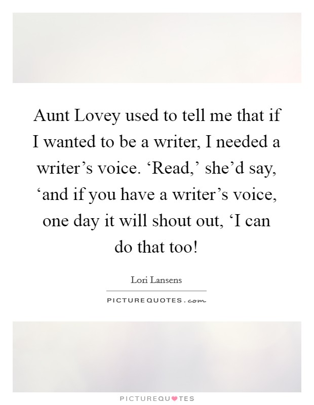 Aunt Lovey used to tell me that if I wanted to be a writer, I needed a writer's voice. 'Read,' she'd say, 'and if you have a writer's voice, one day it will shout out, 'I can do that too! Picture Quote #1