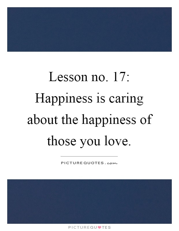 Lesson no. 17: Happiness is caring about the happiness of those you love Picture Quote #1