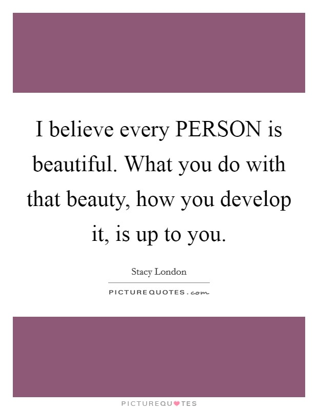 I believe every PERSON is beautiful. What you do with that beauty, how you develop it, is up to you Picture Quote #1
