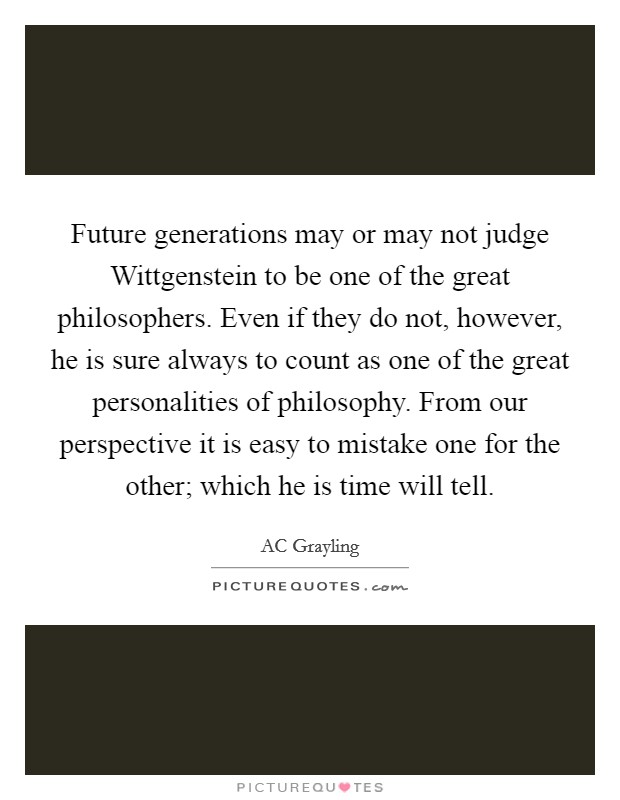 Future generations may or may not judge Wittgenstein to be one of the great philosophers. Even if they do not, however, he is sure always to count as one of the great personalities of philosophy. From our perspective it is easy to mistake one for the other; which he is time will tell Picture Quote #1