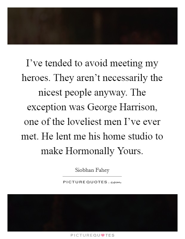 I've tended to avoid meeting my heroes. They aren't necessarily the nicest people anyway. The exception was George Harrison, one of the loveliest men I've ever met. He lent me his home studio to make Hormonally Yours Picture Quote #1
