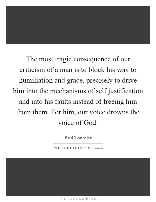 The most tragic consequence of our criticism of a man is to block his way to humiliation and grace, precisely to drive him into the mechanisms of self justification and into his faults instead of freeing him from them. For him, our voice drowns the voice of God Picture Quote #1