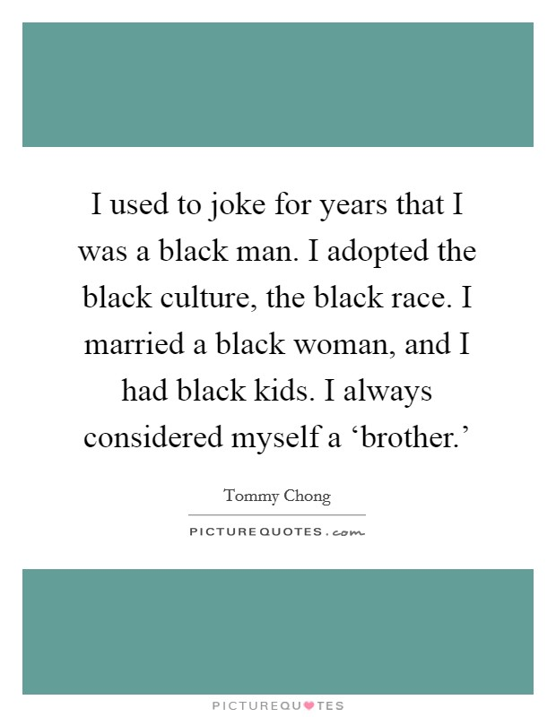 I used to joke for years that I was a black man. I adopted the black culture, the black race. I married a black woman, and I had black kids. I always considered myself a 'brother.' Picture Quote #1