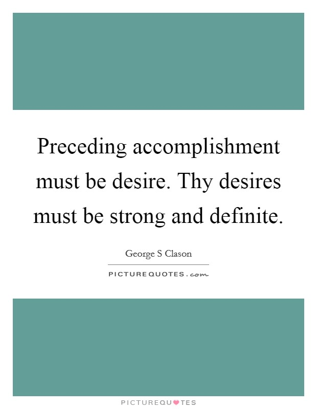 Preceding accomplishment must be desire. Thy desires must be strong and definite Picture Quote #1