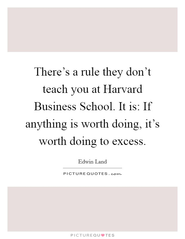 There's a rule they don't teach you at Harvard Business School. It is: If anything is worth doing, it's worth doing to excess Picture Quote #1