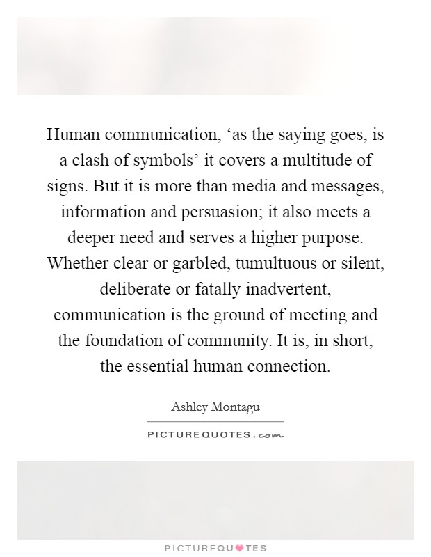 Human communication, 'as the saying goes, is a clash of symbols' it covers a multitude of signs. But it is more than media and messages, information and persuasion; it also meets a deeper need and serves a higher purpose. Whether clear or garbled, tumultuous or silent, deliberate or fatally inadvertent, communication is the ground of meeting and the foundation of community. It is, in short, the essential human connection Picture Quote #1
