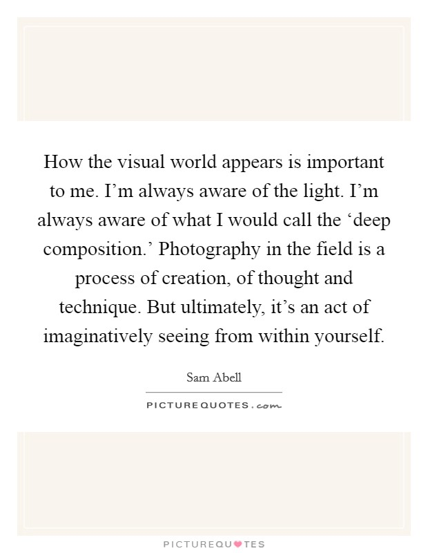 How the visual world appears is important to me. I'm always aware of the light. I'm always aware of what I would call the 'deep composition.' Photography in the field is a process of creation, of thought and technique. But ultimately, it's an act of imaginatively seeing from within yourself Picture Quote #1