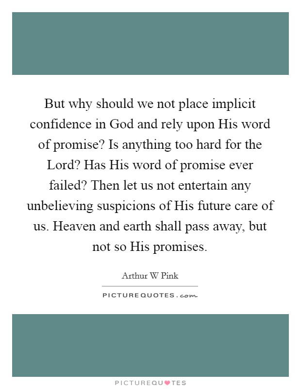 But why should we not place implicit confidence in God and rely upon His word of promise? Is anything too hard for the Lord? Has His word of promise ever failed? Then let us not entertain any unbelieving suspicions of His future care of us. Heaven and earth shall pass away, but not so His promises Picture Quote #1