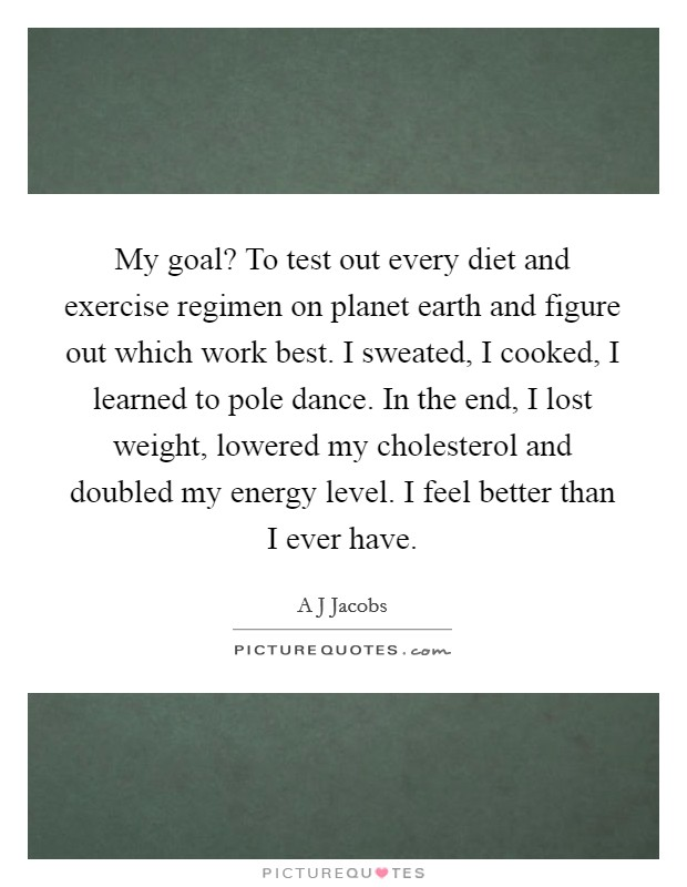 My goal? To test out every diet and exercise regimen on planet earth and figure out which work best. I sweated, I cooked, I learned to pole dance. In the end, I lost weight, lowered my cholesterol and doubled my energy level. I feel better than I ever have Picture Quote #1