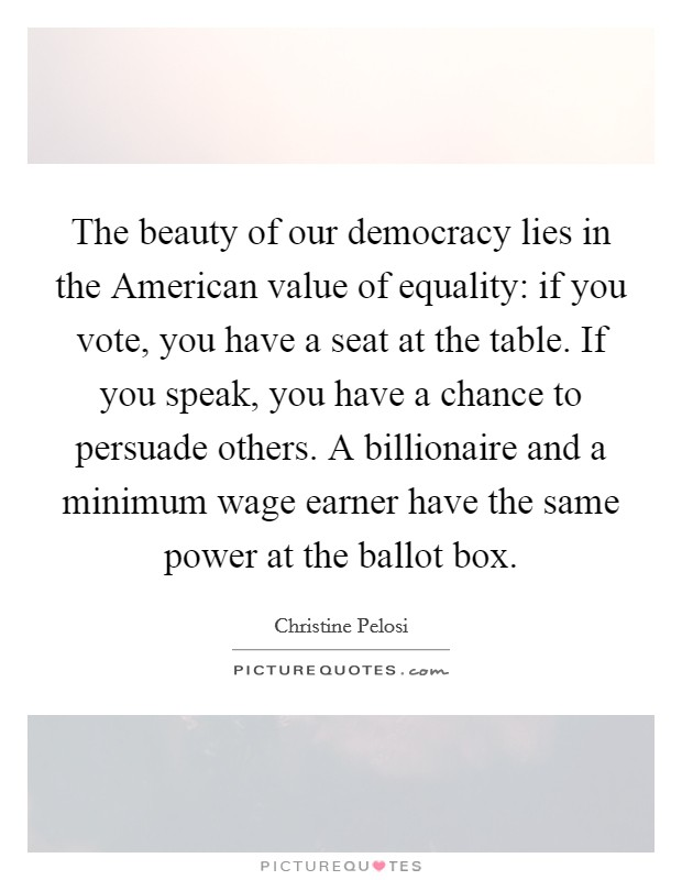 The beauty of our democracy lies in the American value of equality: if you vote, you have a seat at the table. If you speak, you have a chance to persuade others. A billionaire and a minimum wage earner have the same power at the ballot box Picture Quote #1
