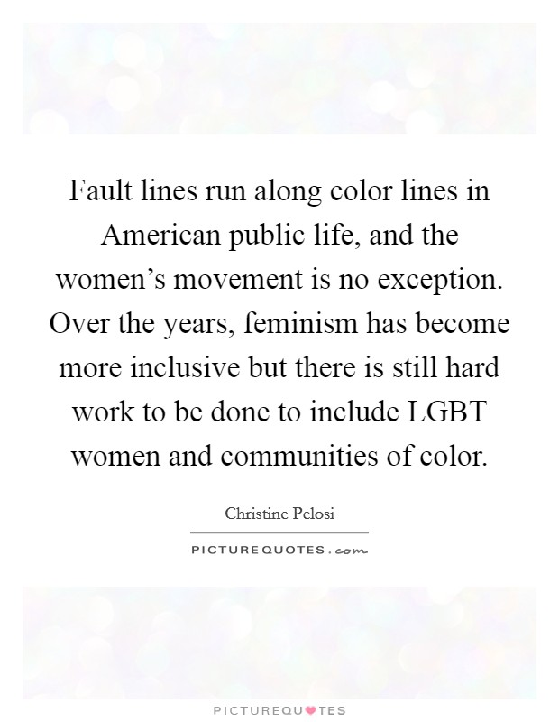 Fault lines run along color lines in American public life, and the women's movement is no exception. Over the years, feminism has become more inclusive but there is still hard work to be done to include LGBT women and communities of color Picture Quote #1