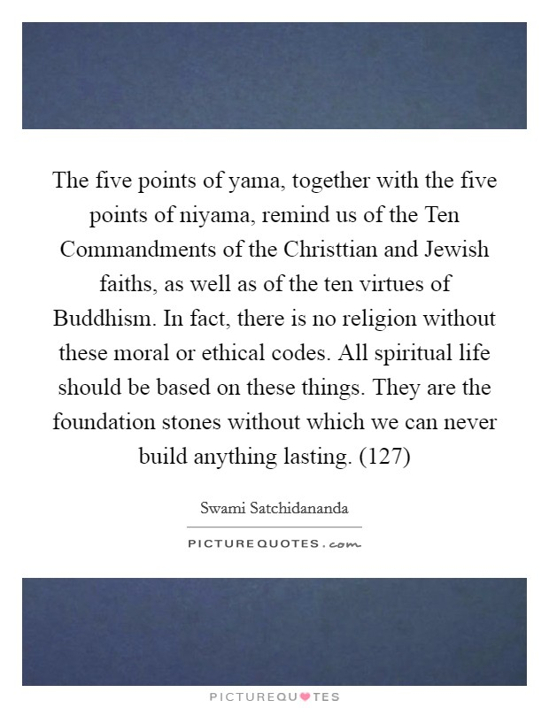 The five points of yama, together with the five points of niyama, remind us of the Ten Commandments of the Christtian and Jewish faiths, as well as of the ten virtues of Buddhism. In fact, there is no religion without these moral or ethical codes. All spiritual life should be based on these things. They are the foundation stones without which we can never build anything lasting. (127) Picture Quote #1