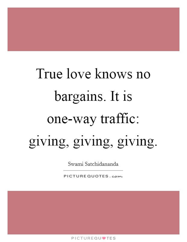 True love knows no bargains. It is one-way traffic: giving, giving, giving Picture Quote #1