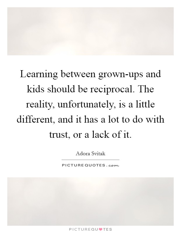 Learning between grown-ups and kids should be reciprocal. The reality, unfortunately, is a little different, and it has a lot to do with trust, or a lack of it Picture Quote #1