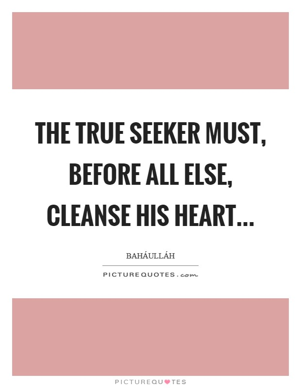The True Seeker must, before all else, cleanse his heart Picture Quote #1