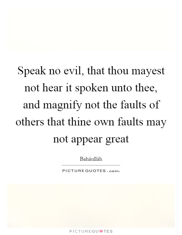 Speak no evil, that thou mayest not hear it spoken unto thee, and magnify not the faults of others that thine own faults may not appear great Picture Quote #1